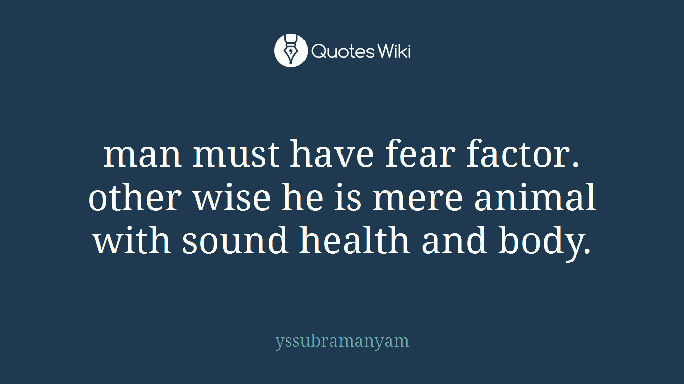 man must have fear factor. other wise he is mere animal with sound health and body.