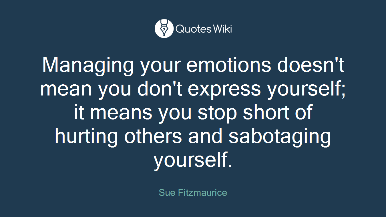 Managing your emotions doesn't mean you don't express yourself; it means you stop short of hurting others and sabotaging yourself.