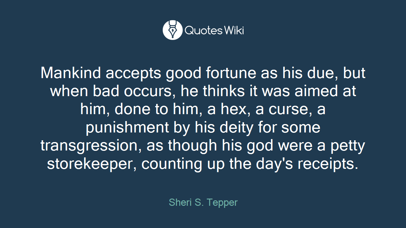Mankind accepts good fortune as his due, but when bad occurs, he thinks it was aimed at him, done to him, a hex, a curse, a punishment by his deity for some transgression, as though his god were a petty storekeeper, counting up the day's receipts.