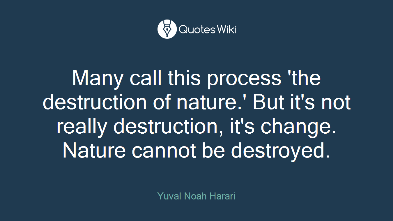 Many call this process 'the destruction of nature.' But it's not really destruction, it's change. Nature cannot be destroyed.