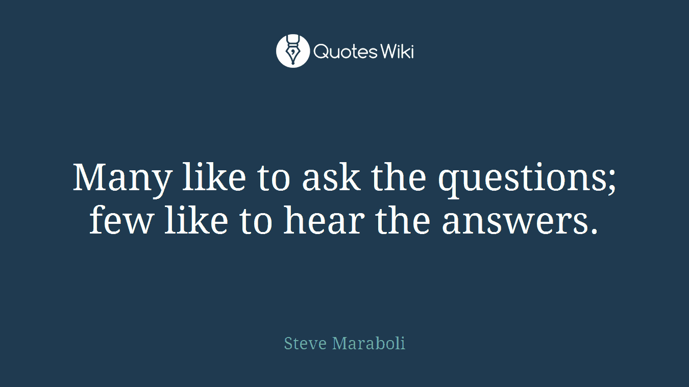 Many like to ask the questions; few like to hear the answers.