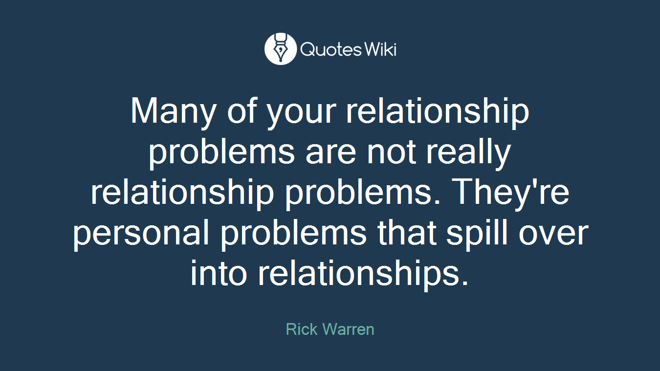 Many of your relationship problems are not really relationship problems. They're personal problems that spill over into relationships.
