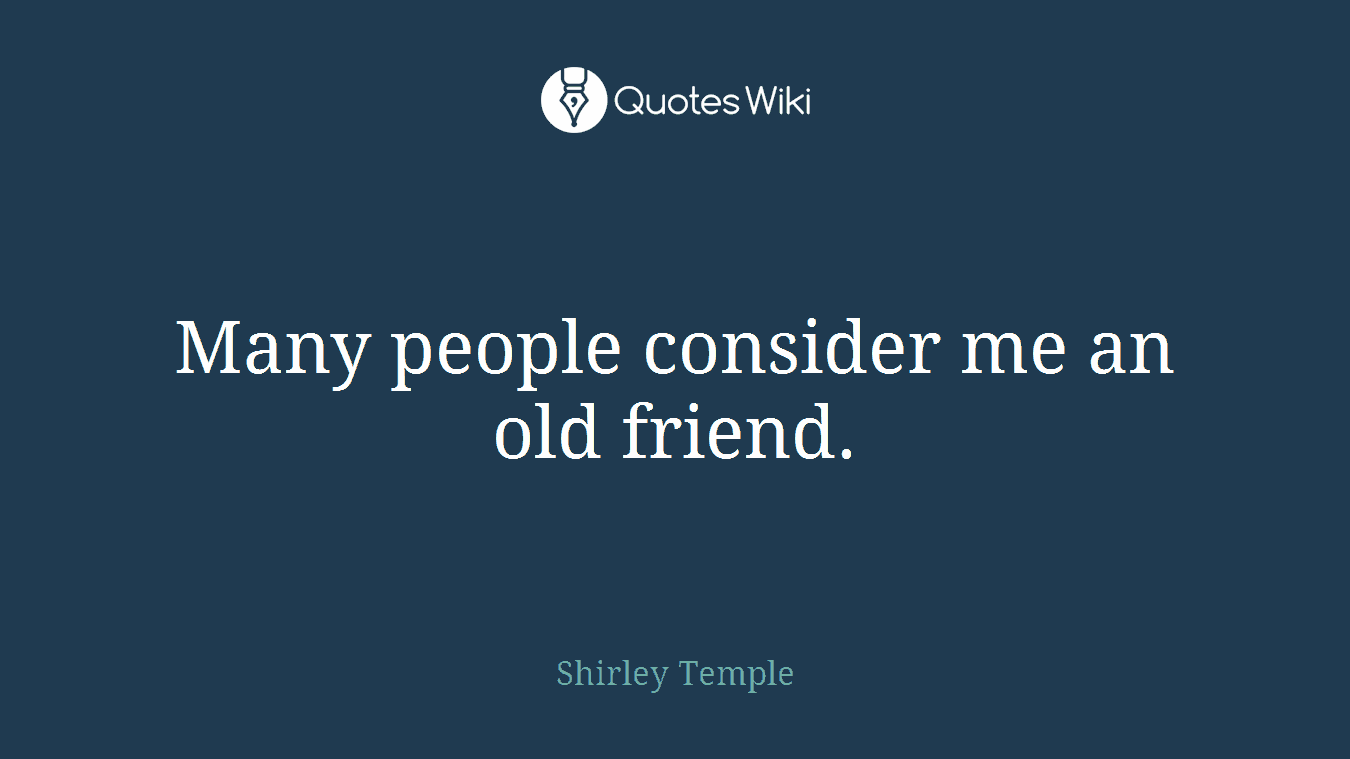 Many people consider me an old friend.