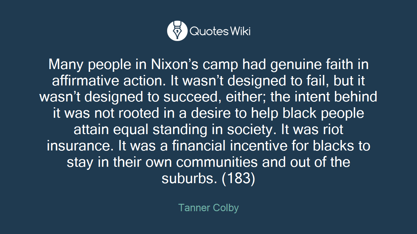 Many people in Nixon's camp had genuine faith in affirmative action. It wasn't designed to fail, but it wasn't designed to succeed, either; the intent behind it was not rooted in a desire to help black people attain equal standing in society. It was riot insurance. It was a financial incentive for blacks to stay in their own communities and out of the suburbs. (183)