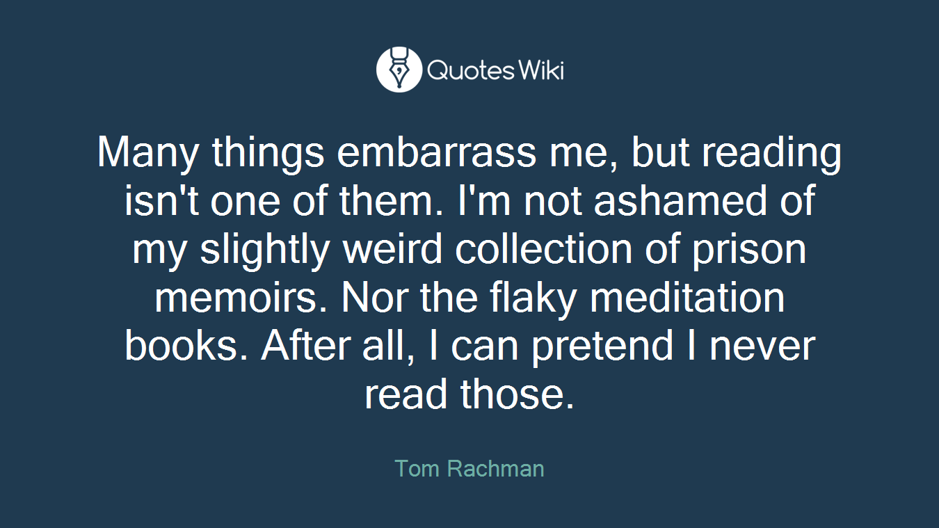 Many things embarrass me, but reading isn't one of them. I'm not ashamed of my slightly weird collection of prison memoirs. Nor the flaky meditation books. After all, I can pretend I never read those.