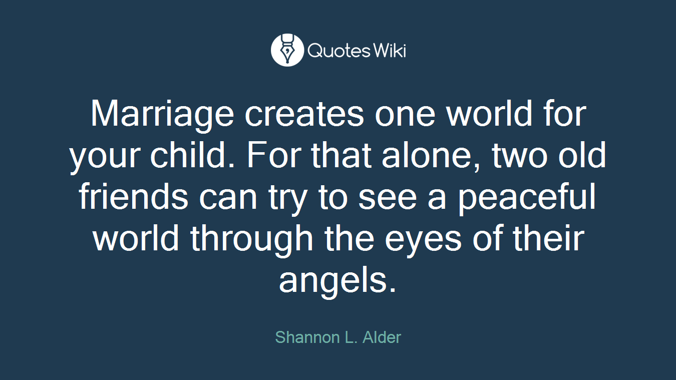 Marriage creates one world for your child. For that alone, two old friends can try to see a peaceful world through the eyes of their angels.