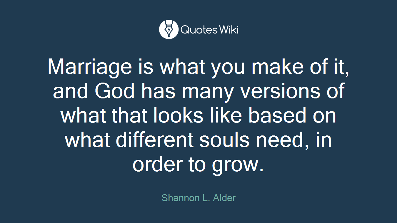 Marriage is what you make of it, and God has many versions of what that looks like based on what different souls need, in order to grow.