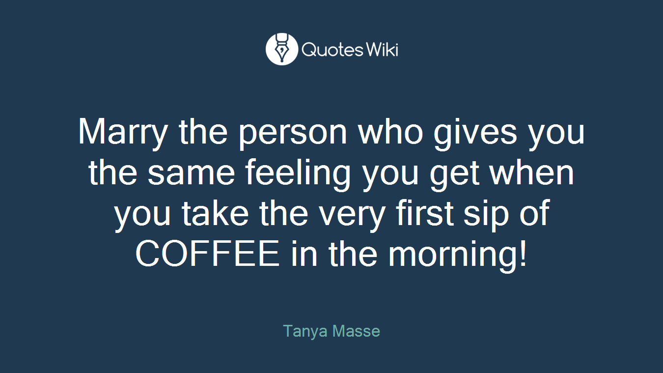Marry the person who gives you the same feeling you get when you take the very first sip of COFFEE in the morning!