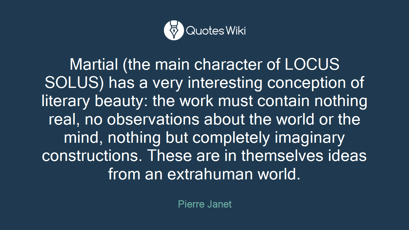 Martial (the main character of LOCUS SOLUS) has a very interesting conception of literary beauty: the work must contain nothing real, no observations about the world or the mind, nothing but completely imaginary constructions. These are in themselves ideas from an extrahuman world.