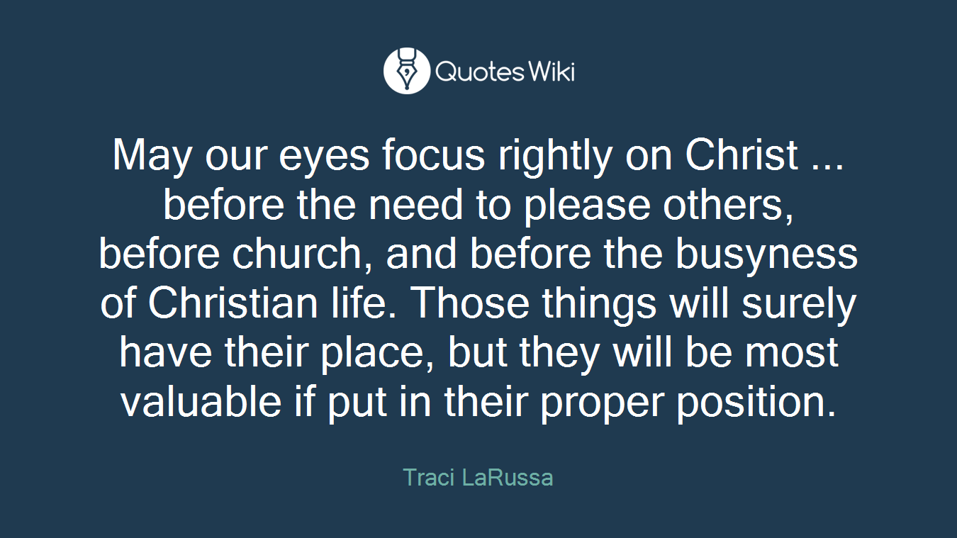 May our eyes focus rightly on Christ ... before the need to please others, before church, and before the busyness of Christian life. Those things will surely have their place, but they will be most valuable if put in their proper position.