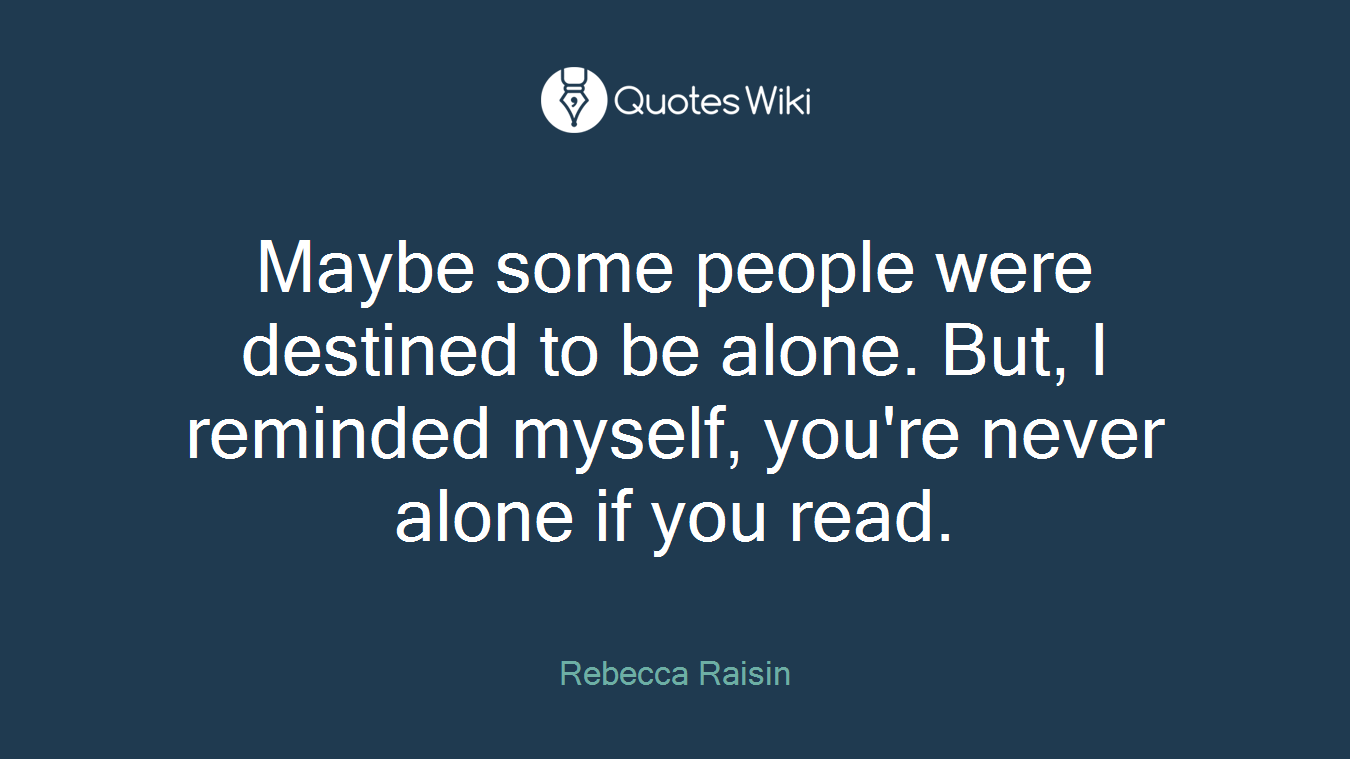 Maybe some people were destined to be alone. But, I reminded myself, you're never alone if you read.