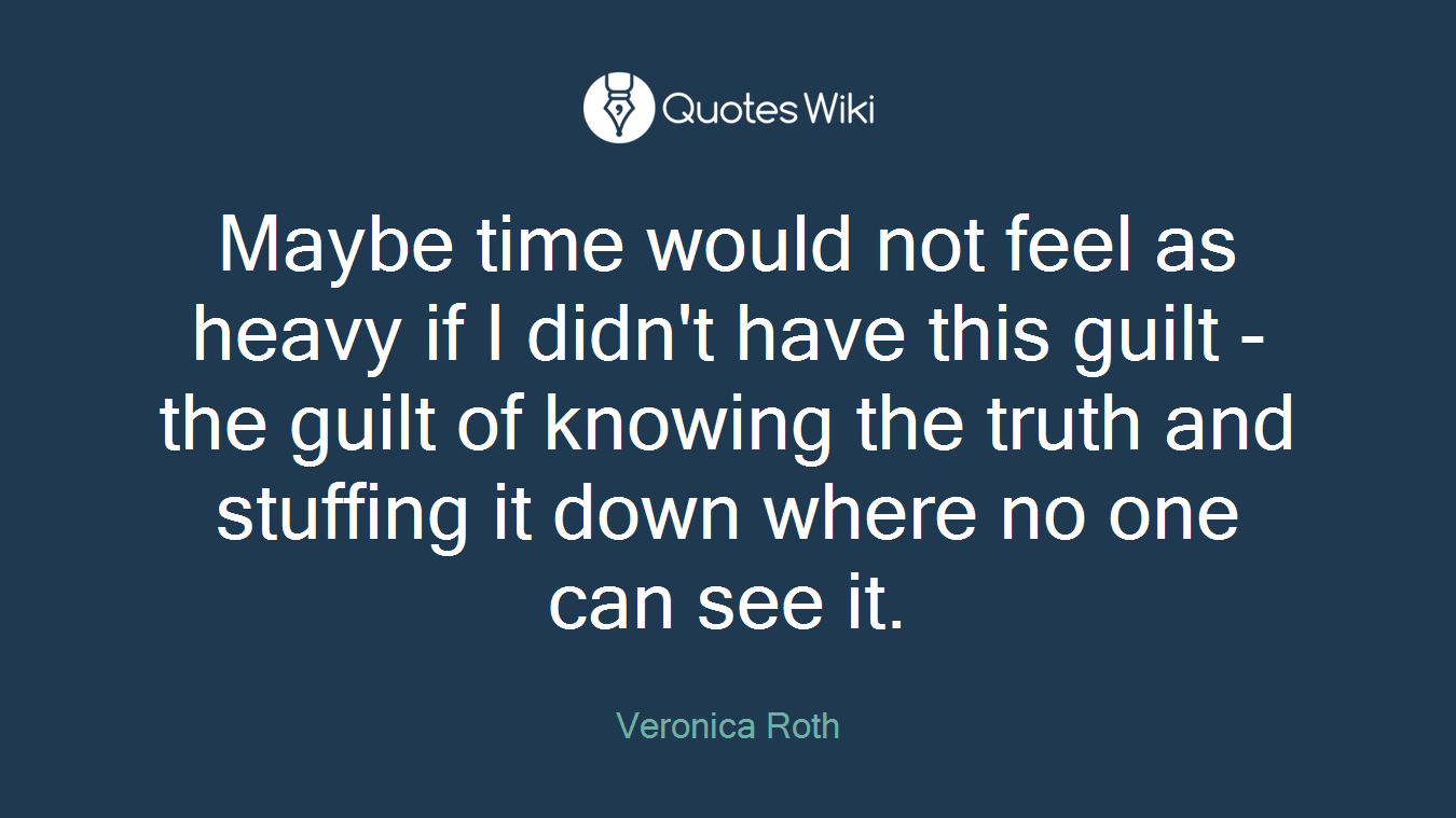 Maybe time would not feel as heavy if I didn't have this guilt - the guilt of knowing the truth and stuffing it down where no one can see it.