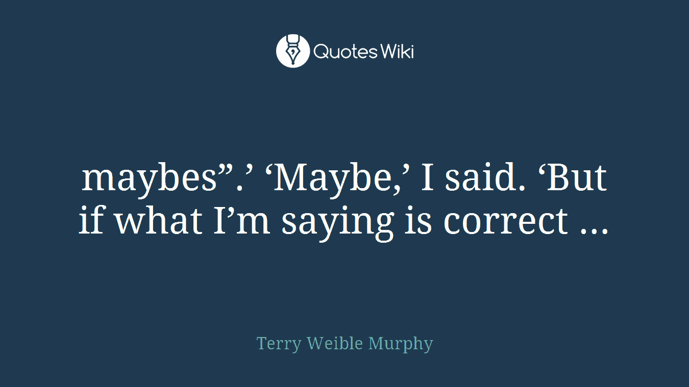 """maybes"""".' 'Maybe,' I said. 'But if what I'm saying is correct …"""