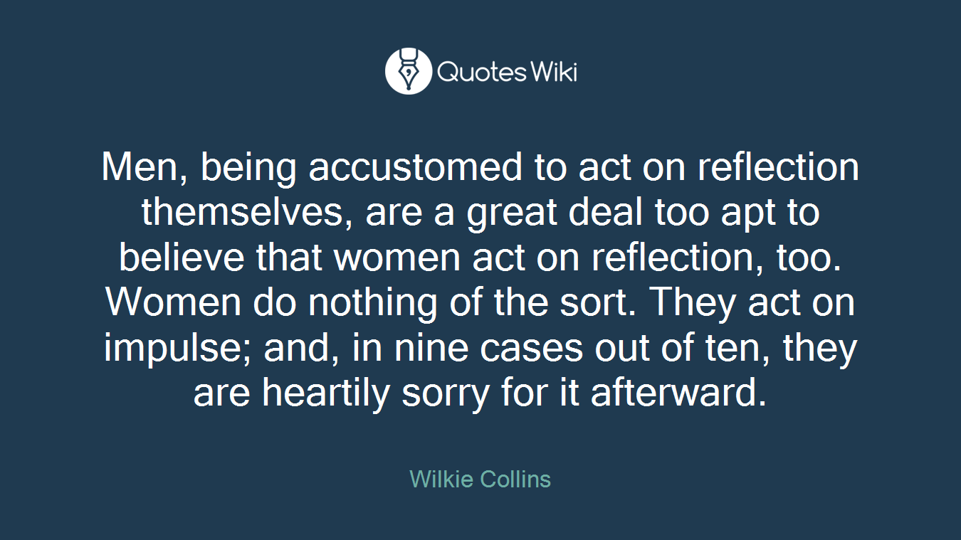 Men, being accustomed to act on reflection themselves, are a great deal too apt to believe that women act on reflection, too. Women do nothing of the sort. They act on impulse; and, in nine cases out of ten, they are heartily sorry for it afterward.