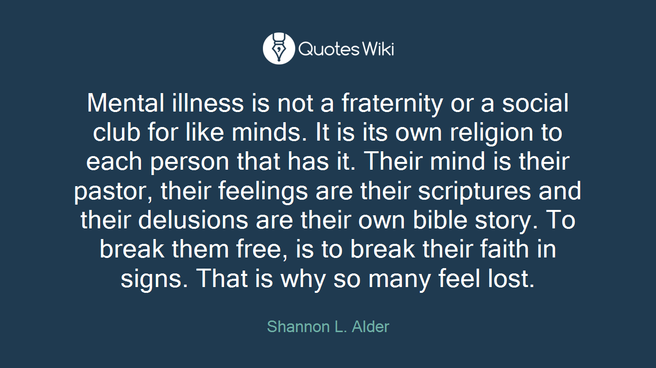 Mental illness is not a fraternity or a social club for like minds. It is its own religion to each person that has it. Their mind is their pastor, their feelings are their scriptures and their delusions are their own bible story. To break them free, is to break their faith in signs. That is why so many feel lost.