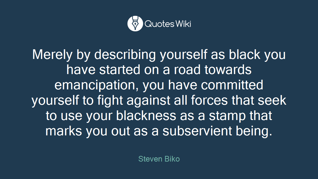 Merely by describing yourself as black you have started on a road towards emancipation, you have committed yourself to fight against all forces that seek to use your blackness as a stamp that marks you out as a subservient being.