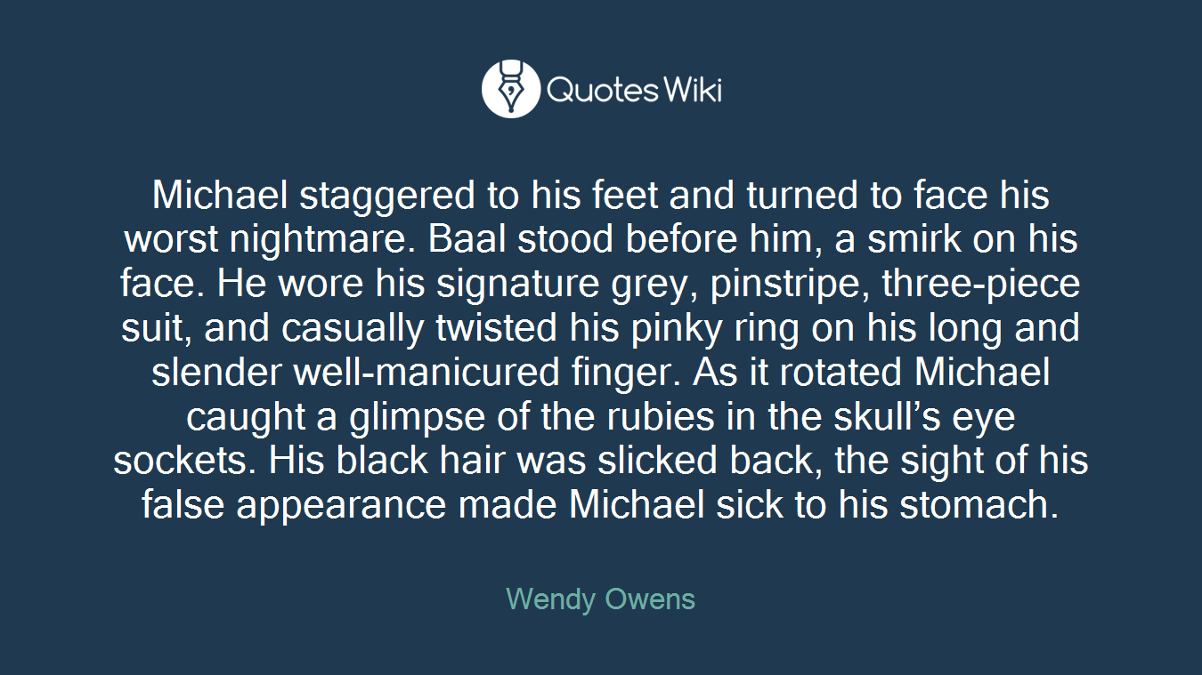Michael staggered to his feet and turned to face his worst nightmare. Baal stood before him, a smirk on his face. He wore his signature grey, pinstripe, three-piece suit, and casually twisted his pinky ring on his long and slender well-manicured finger. As it rotated Michael caught a glimpse of the rubies in the skull's eye sockets. His black hair was slicked back, the sight of his false appearance made Michael sick to his stomach.
