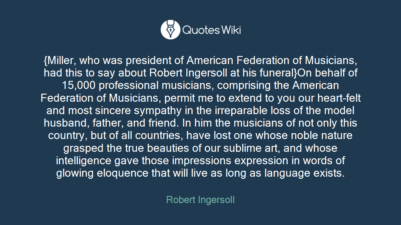 {Miller, who was president of American Federation of Musicians, had this to say about Robert Ingersoll at his funeral}On behalf of 15,000 professional musicians, comprising the American Federation of Musicians, permit me to extend to you our heart-felt and most sincere sympathy in the irreparable loss of the model husband, father, and friend. In him the musicians of not only this country, but of all countries, have lost one whose noble nature grasped the true beauties of our sublime art, and whose intelligence gave those impressions expression in words of glowing eloquence that will live as long as language exists.