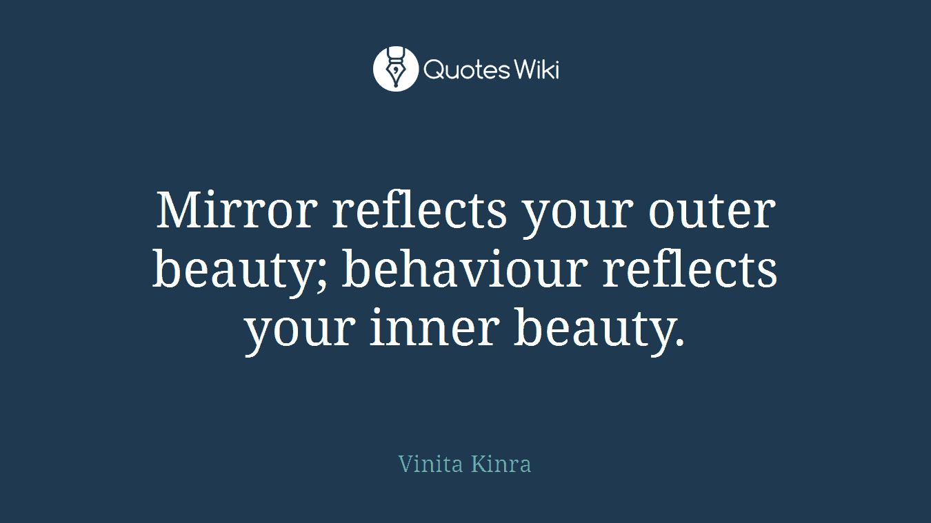 Mirror reflects your outer beauty; behaviour reflects your inner beauty.