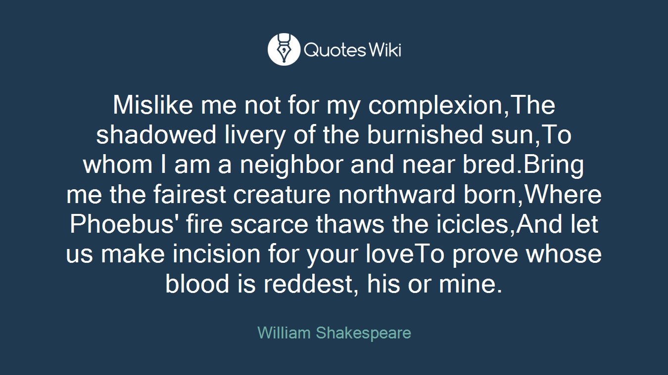Mislike me not for my complexion,The shadowed livery of the burnished sun,To whom I am a neighbor and near bred.Bring me the fairest creature northward born,Where Phoebus' fire scarce thaws the icicles,And let us make incision for your loveTo prove whose blood is reddest, his or mine.