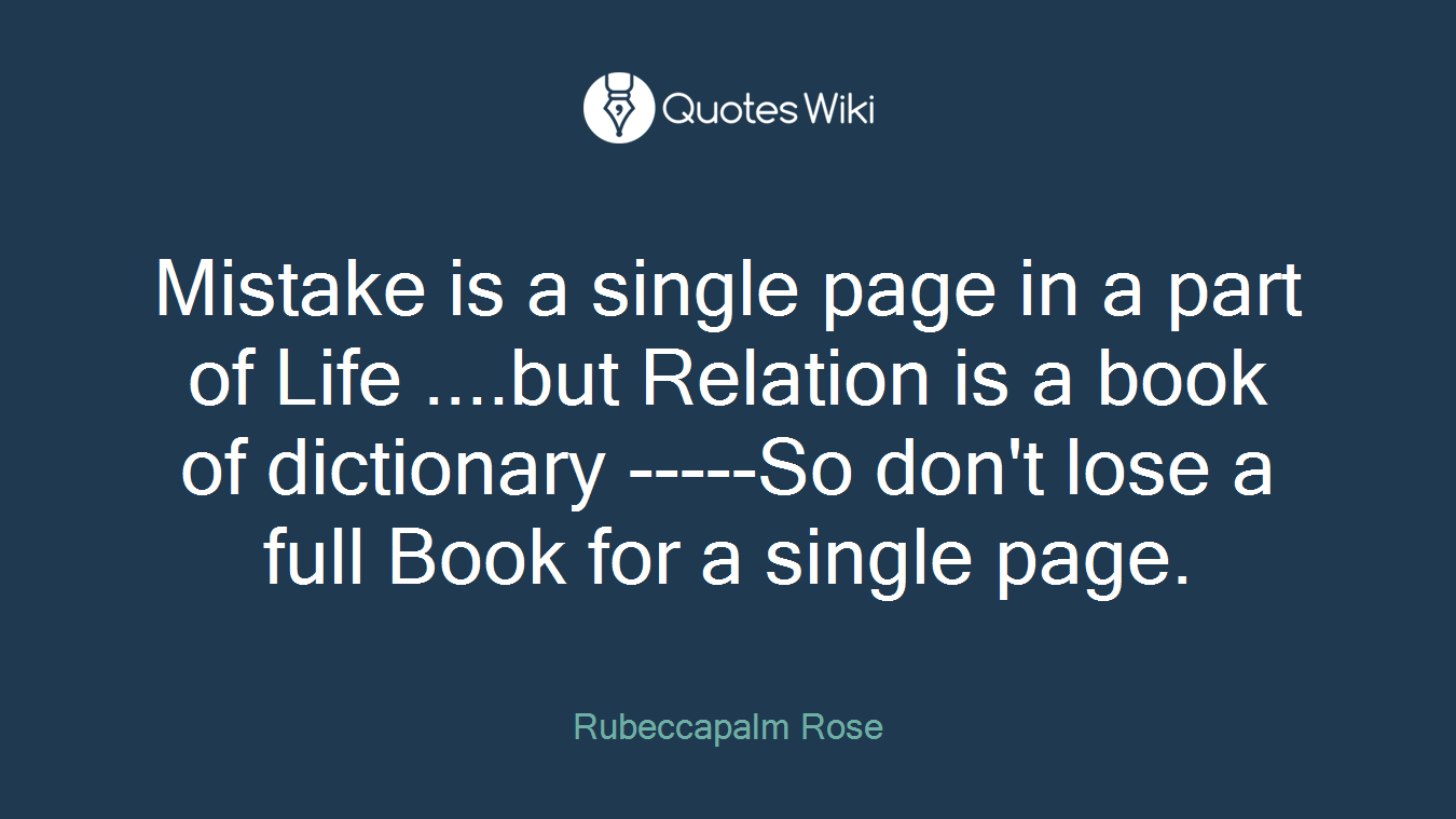 Mistake is a single page in a part of Life ....but Relation is a book of dictionary -----So don't lose a full Book for a single page.