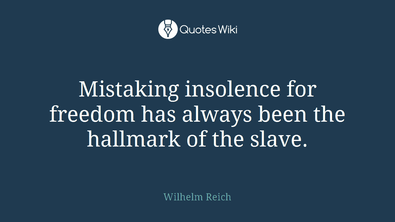 Mistaking insolence for freedom has always been the hallmark of the slave.
