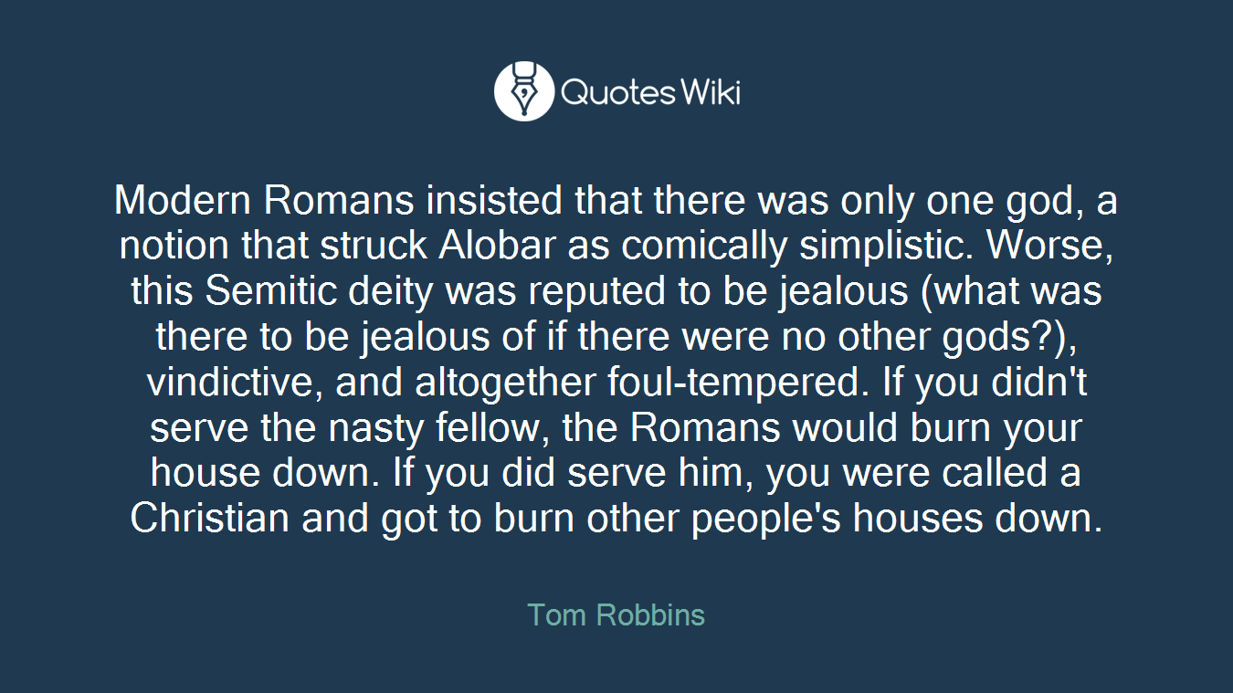 Modern Romans insisted that there was only one god, a notion that struck Alobar as comically simplistic. Worse, this Semitic deity was reputed to be jealous (what was there to be jealous of if there were no other gods?), vindictive, and altogether foul-tempered. If you didn't serve the nasty fellow, the Romans would burn your house down. If you did serve him, you were called a Christian and got to burn other people's houses down.
