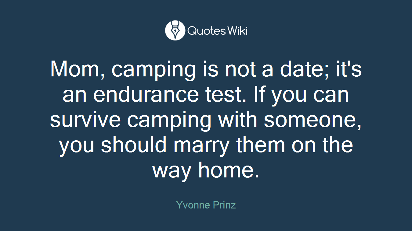 Mom, camping is not a date; it's an endurance test. If you can survive camping with someone, you should marry them on the way home.
