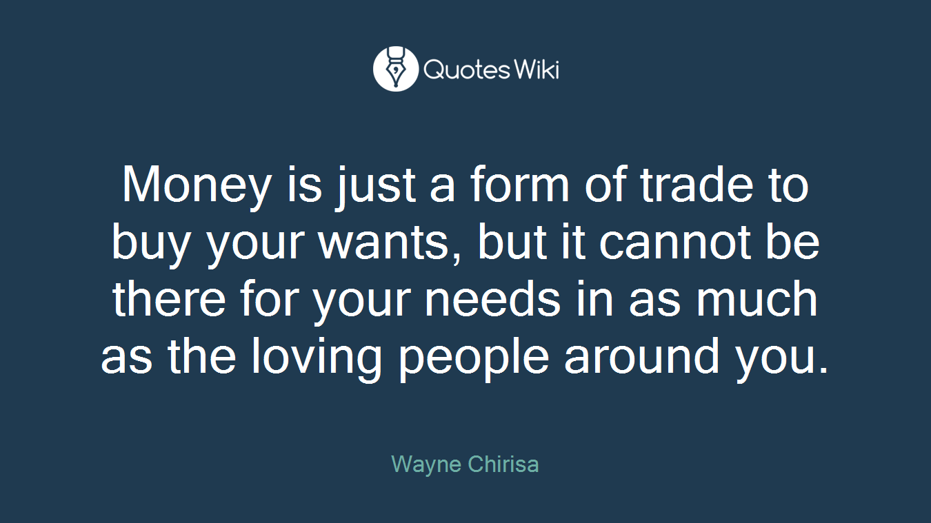 Money is just a form of trade to buy your wants, but it cannot be there for your needs in as much as the loving people around you.
