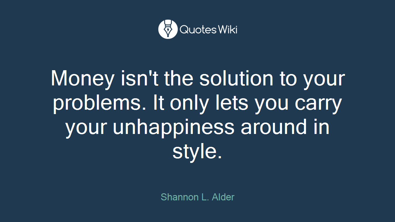 Money isn't the solution to your problems. It only lets you carry your unhappiness around in style.