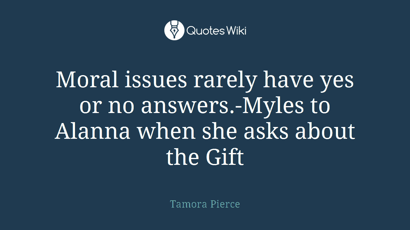 Moral issues rarely have yes or no answers.-Myles to Alanna when she asks about the Gift