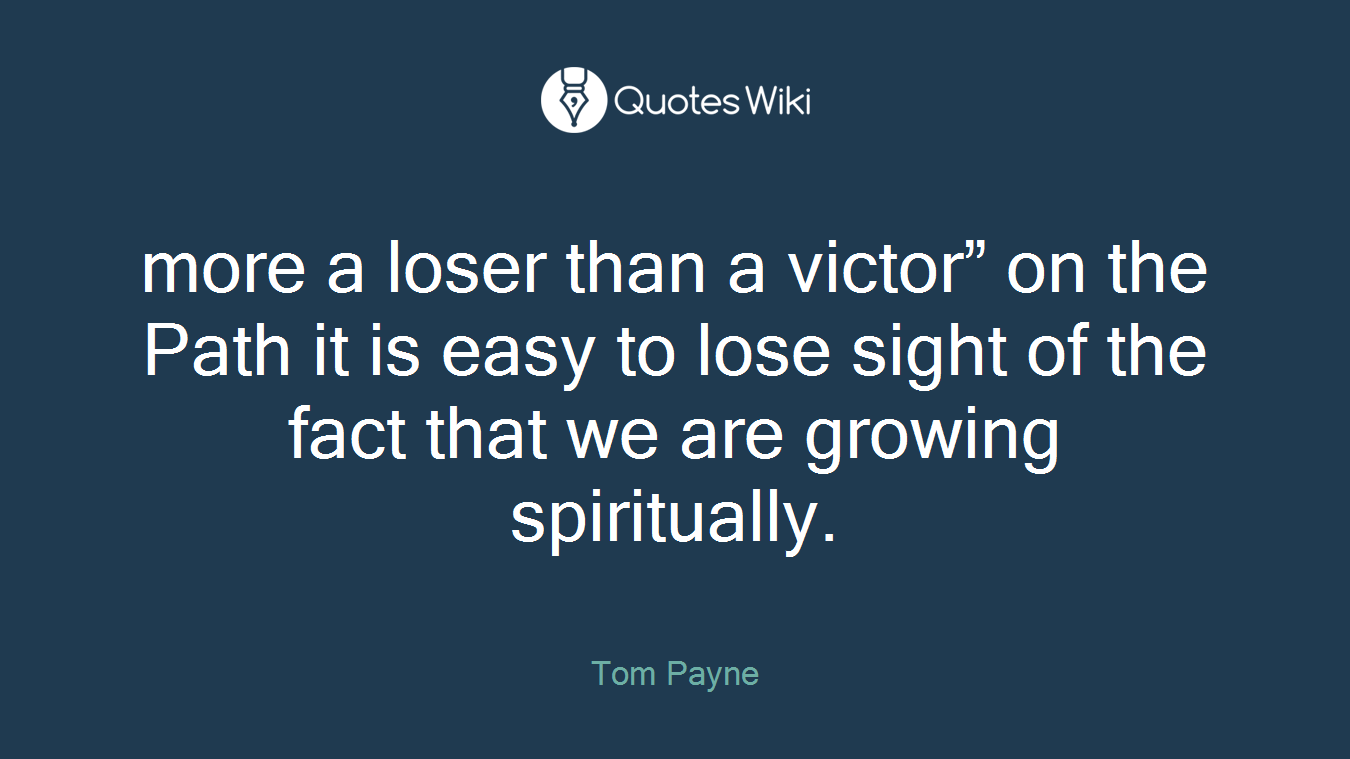 """more a loser than a victor"""" on the Path it is easy to lose sight of the fact that we are growing spiritually."""