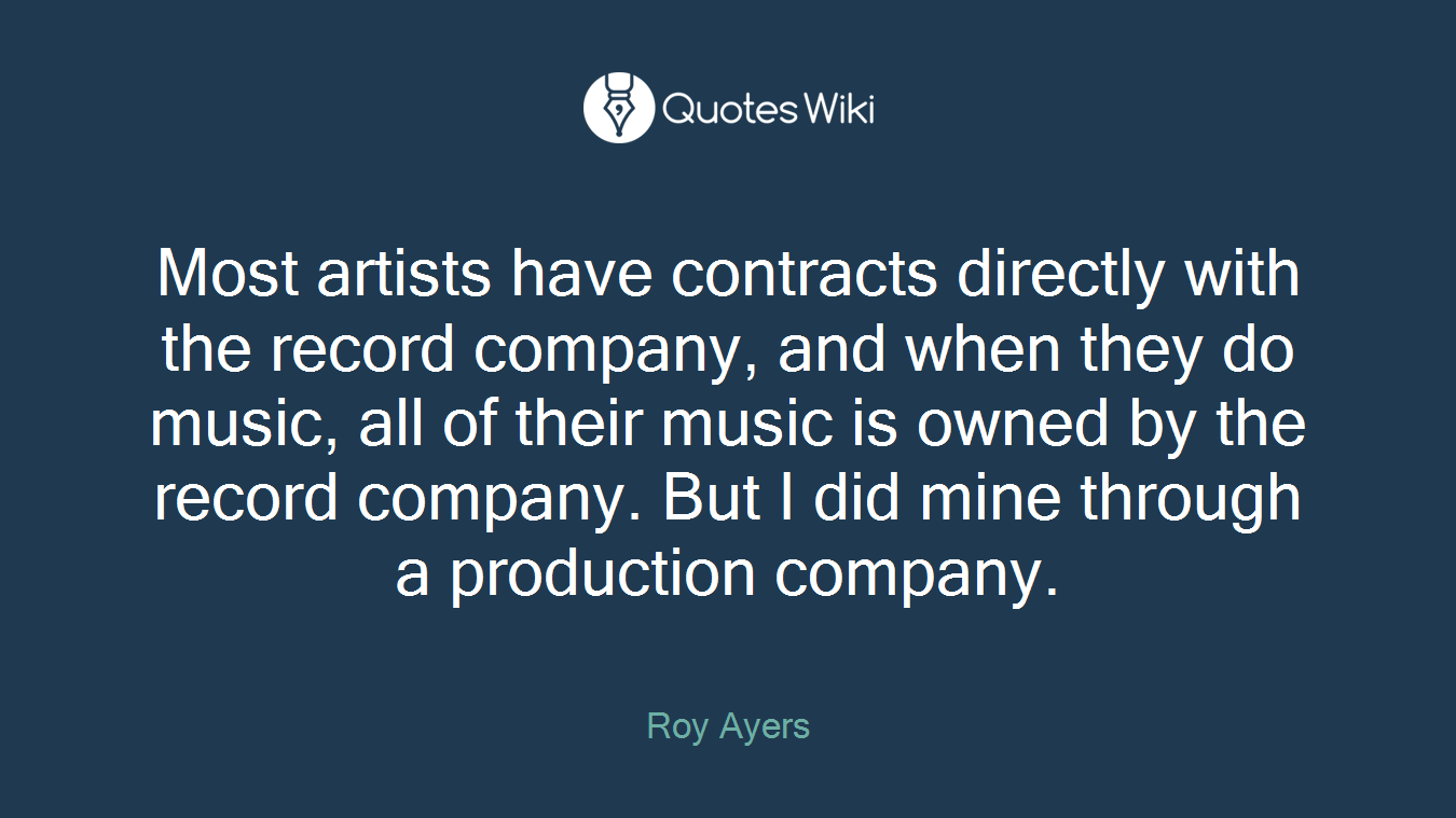 Most artists have contracts directly with the record company, and when they do music, all of their music is owned by the record company. But I did mine through a production company.