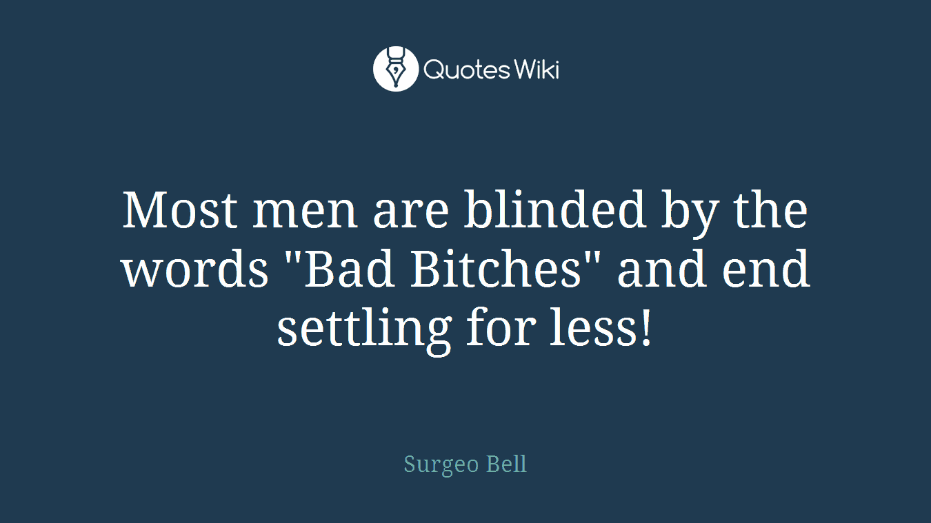 "Most men are blinded by the words ""Bad Bitches"" and end settling for less!"