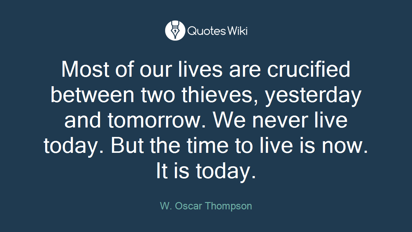 Most of our lives are crucified between two thieves, yesterday and tomorrow. We never live today. But the time to live is now. It is today.