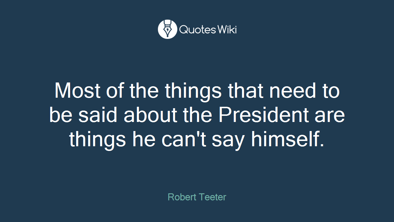 Most of the things that need to be said about the President are things he can't say himself.