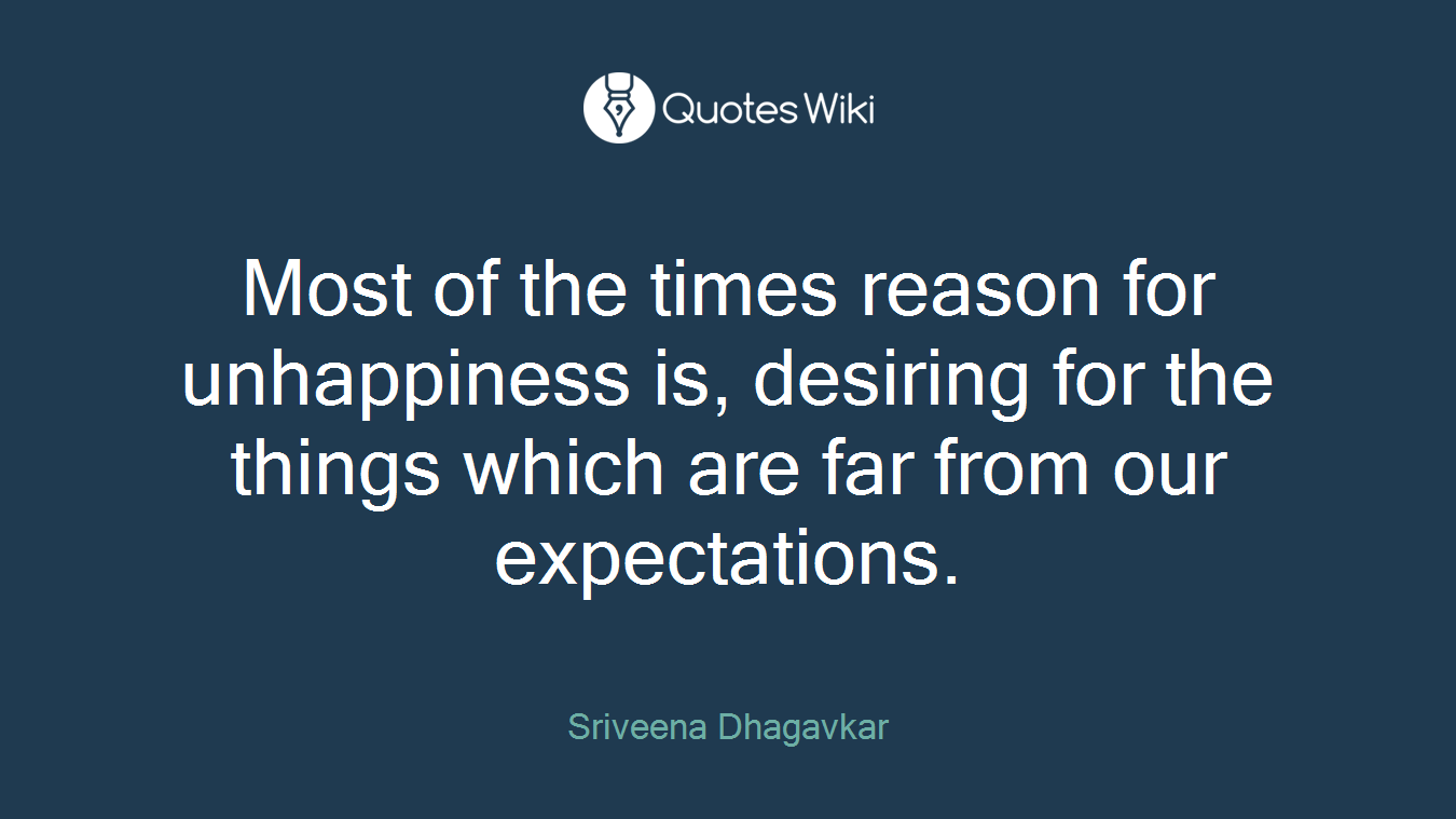 Most of the times reason for unhappiness is, desiring for the things which are far from our expectations.