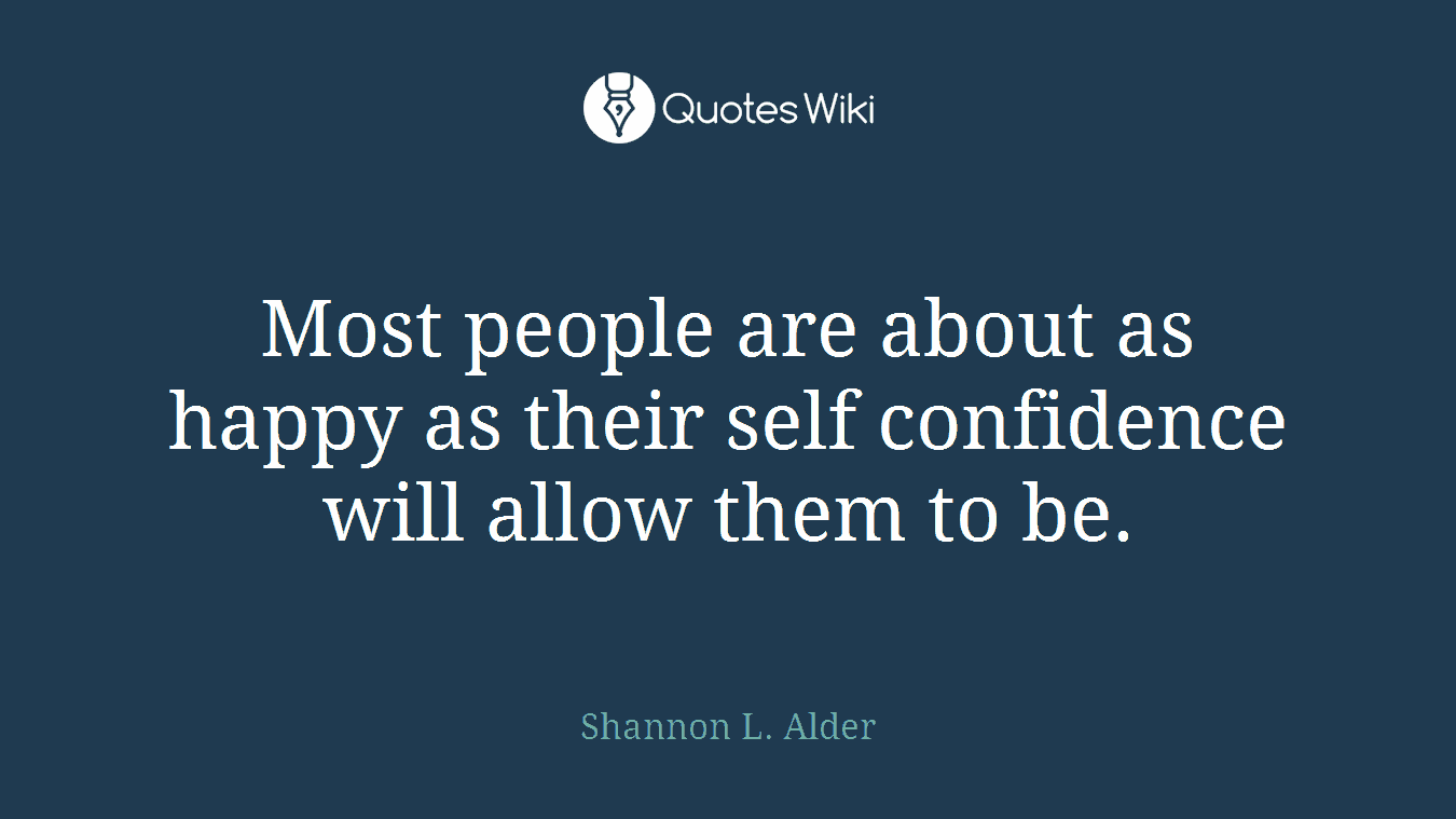 Most people are about as happy as their self confidence will allow them to be.