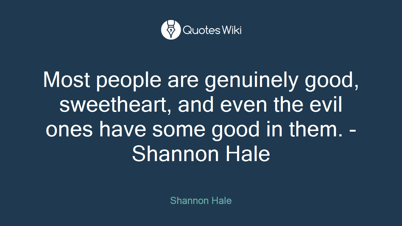 Most people are genuinely good, sweetheart, and even the evil ones have some good in them. -Shannon Hale
