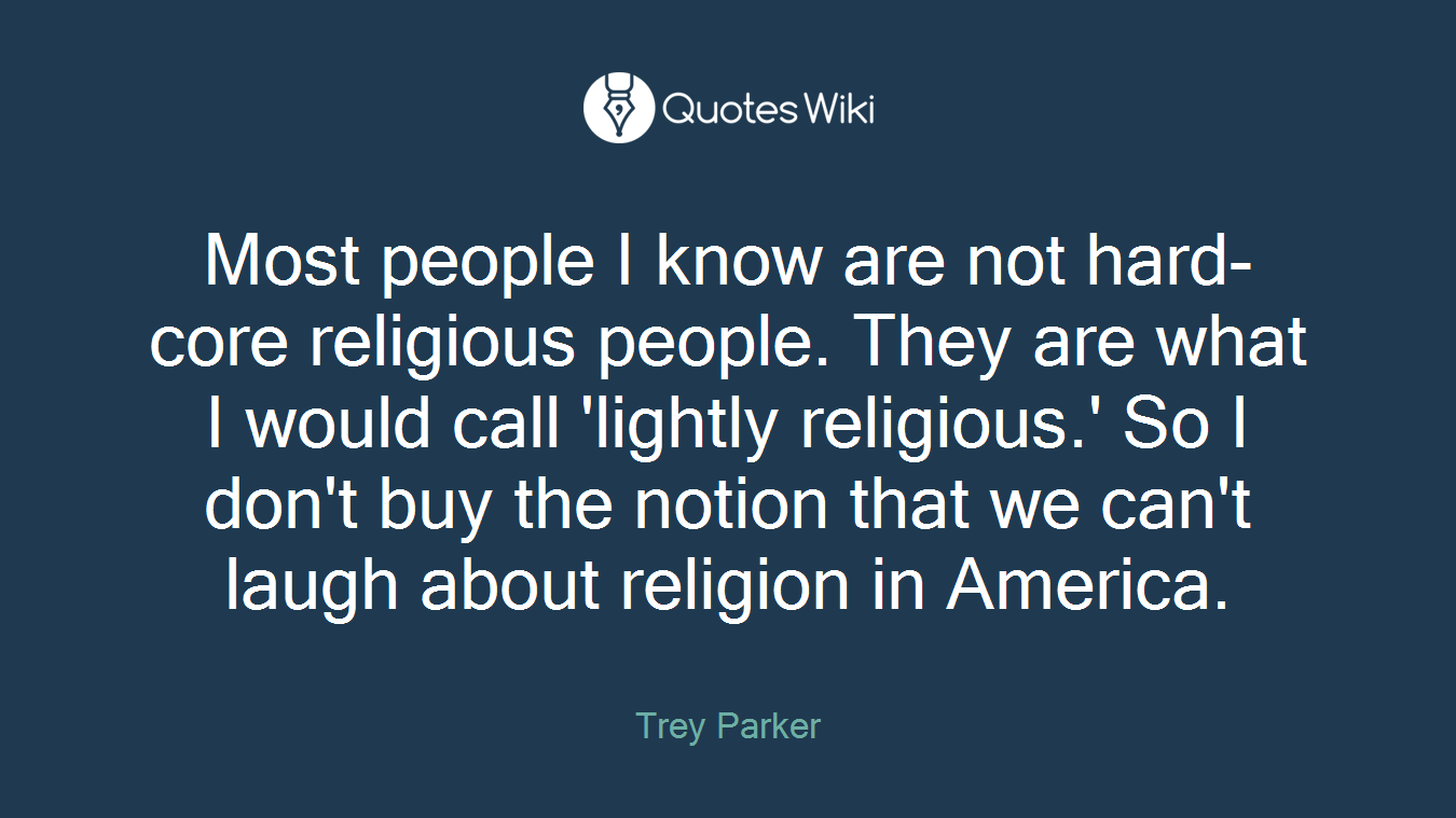 Most people I know are not hard-core religious people. They are what I would call 'lightly religious.' So I don't buy the notion that we can't laugh about religion in America.