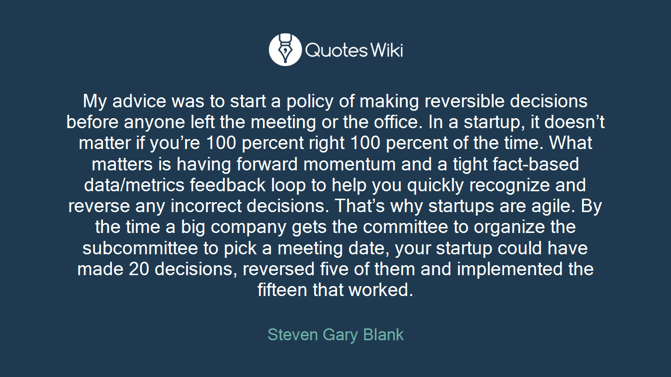 My advice was to start a policy of making reversible decisions before anyone left the meeting or the office. In a startup, it doesn't matter if you're 100 percent right 100 percent of the time. What matters is having forward momentum and a tight fact-based data/metrics feedback loop to help you quickly recognize and reverse any incorrect decisions. That's why startups are agile. By the time a big company gets the committee to organize the subcommittee to pick a meeting date, your startup could have made 20 decisions, reversed five of them and implemented the fifteen that worked.