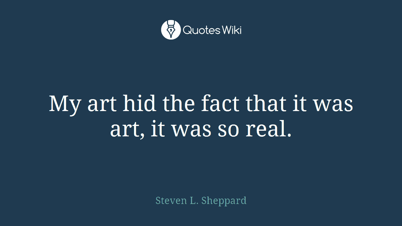 My art hid the fact that it was art, it was so real.