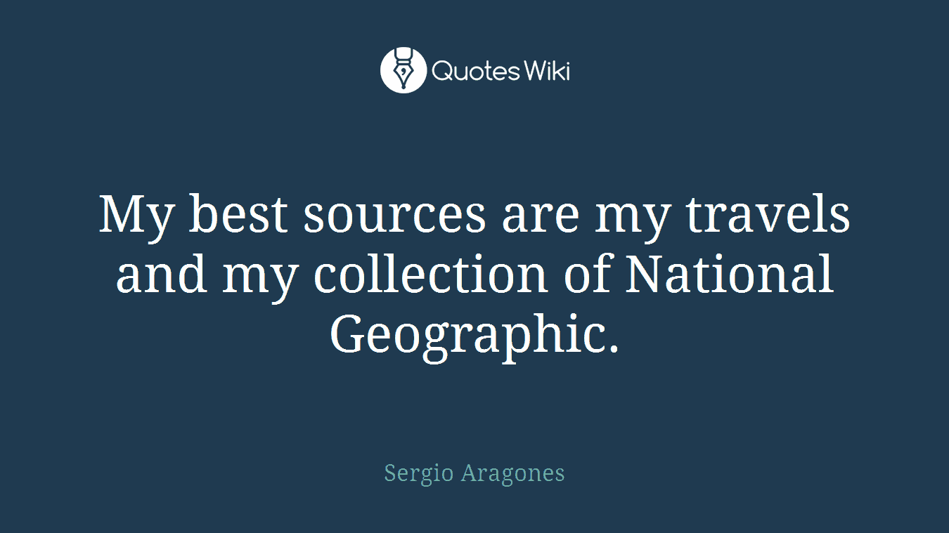 My best sources are my travels and my collection of National Geographic.