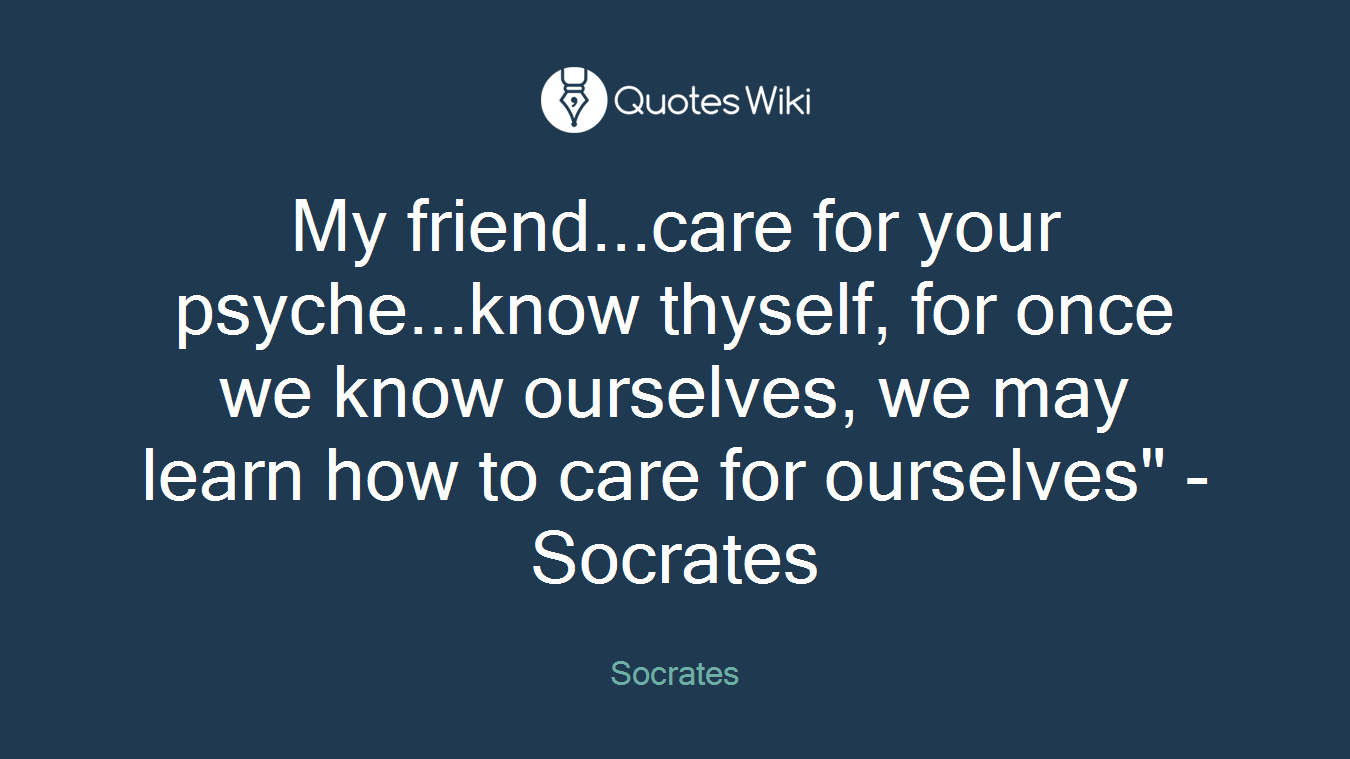 "My friend...care for your psyche...know thyself, for once we know ourselves, we may learn how to care for ourselves"" -Socrates"