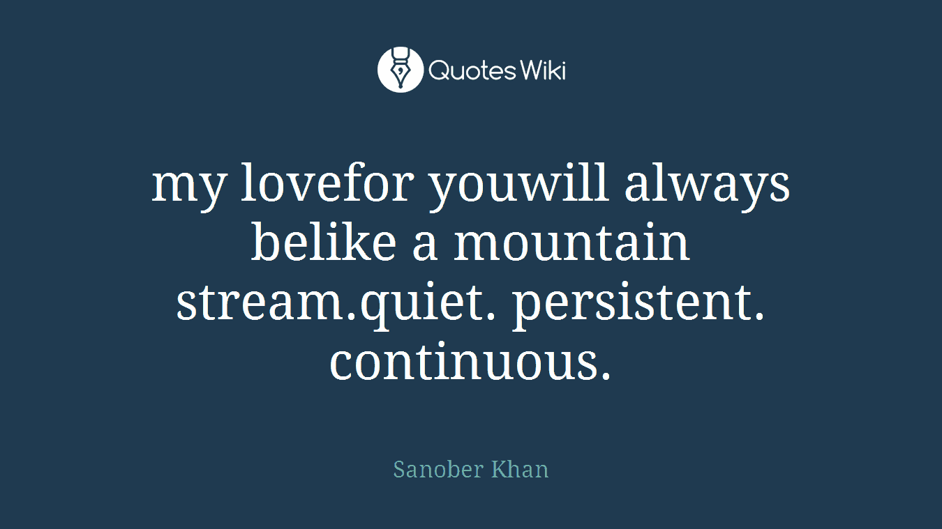 my lovefor youwill always belike a mountain stream.quiet. persistent. continuous.