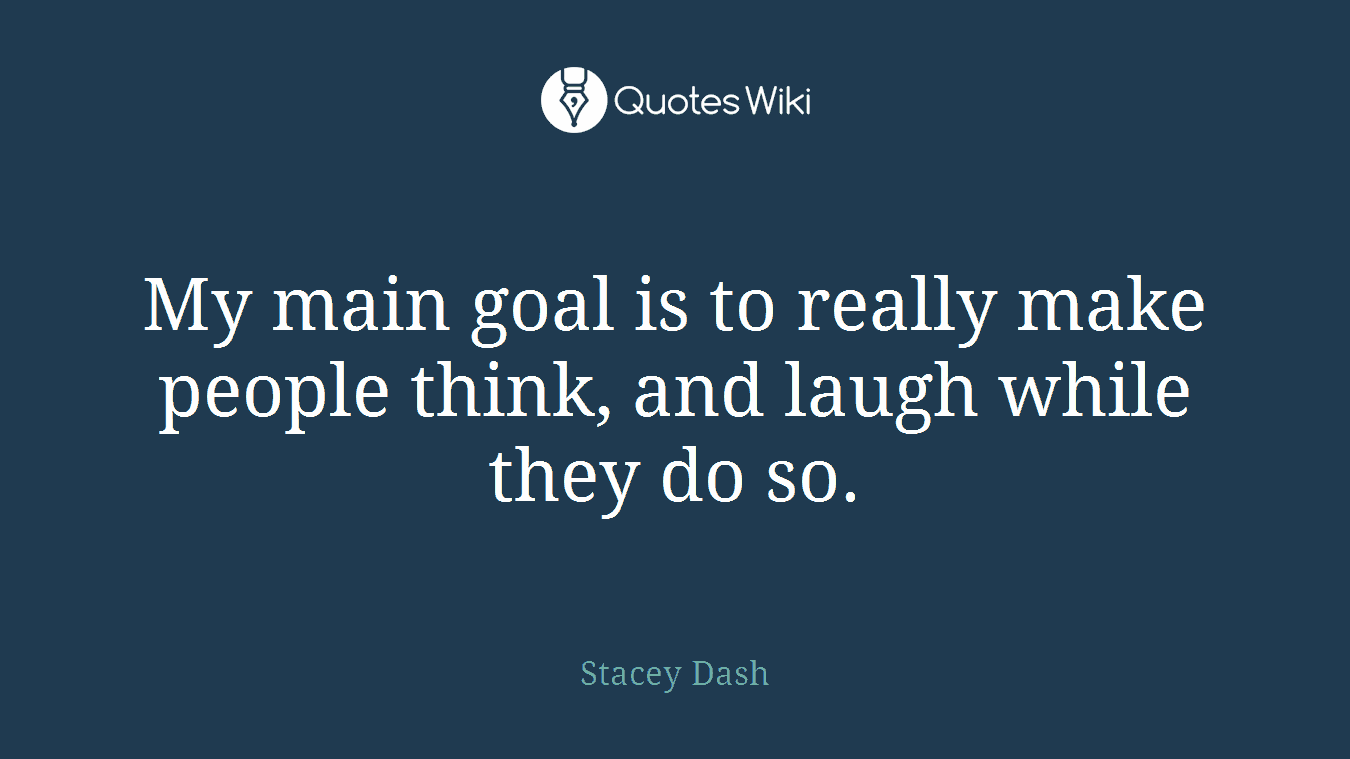 My main goal is to really make people think, and laugh while they do so.