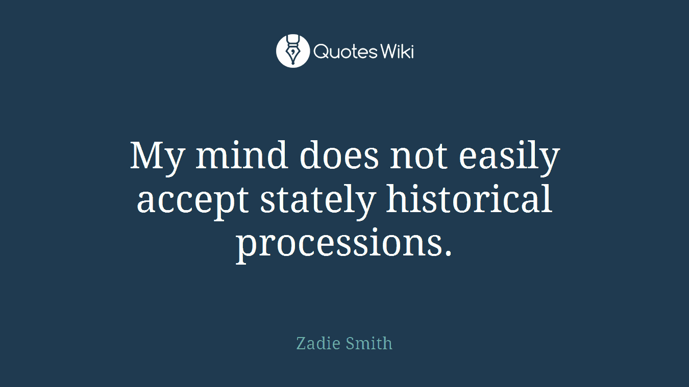 My mind does not easily accept stately historical processions.