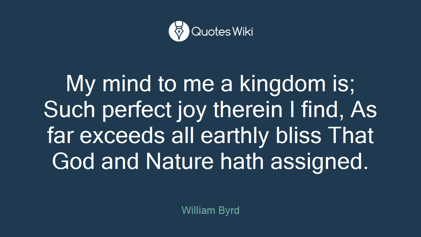 My mind to me a kingdom is; Such perfect joy therein I find, As far exceeds all earthly bliss That God and Nature hath assigned.