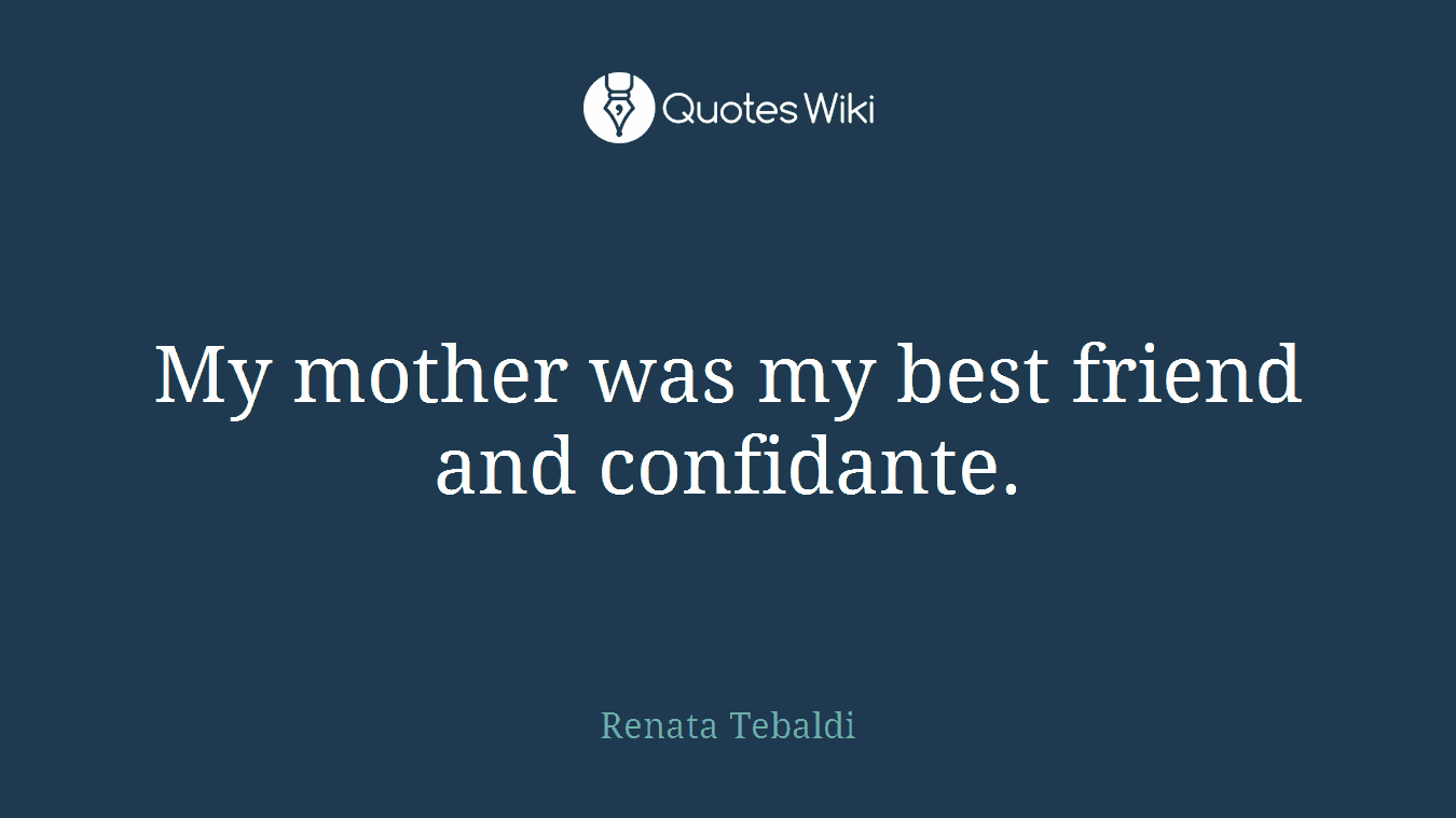 My mother was my best friend and confidante.