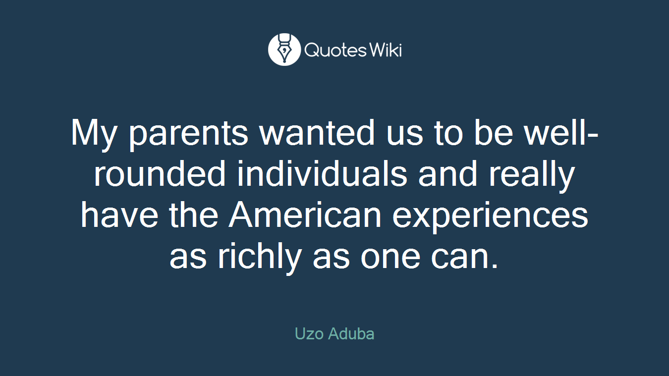 My parents wanted us to be well-rounded individuals and really have the American experiences as richly as one can.